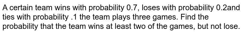 A certain team wins with probability 0.7, loses with probability 0.2and   ties with probability .1 the team plays three games. Find the probability   that the team wins at least two of the games, but not lose.