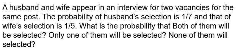A husband and wife appear in an interview for two vacancies for the   same post. The probability of husband's selection is 1/7 and that of wife's   selection is 1/5. What is the probability that Both of them will be selected? Only one of them will be selected? None of them will selected?