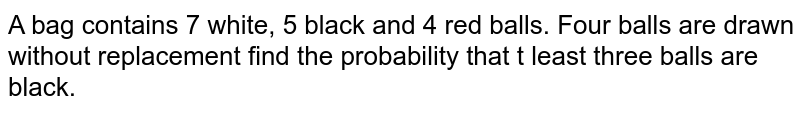 A bag contains 7 white, 5 black and 4 red balls. Four balls are drawn   without replacement find the probability that t least three balls are black.