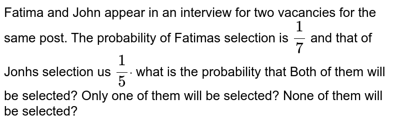 Fatima and John appear in an interview for two vacancies for the same   post. The probability of Fatimas selection is `1/7` and that of Jonhs selection us `1/5dot` what is the probability that  Both of them will be selected? Only one of them will be selected? None of them will be selected?