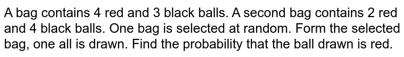 A bag contains 4 red and 3 black balls. A second bag contains 2 red and   4 black balls. One bag is selected at random. Form the selected bag, one all   is drawn. Find the probability that the ball drawn is red.