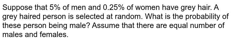 Suppose that 5% of men and 0.25% of women have grey hair. A grey haired   person is selected at random. What is the probability of these person being   male? Assume that there are equal number of males and females.