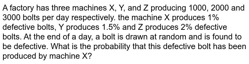 A factory has three   machines X, Y, and Z producing 1000, 2000 and 3000 bolts per day   respectively. the machine X produces 1% defective bolts, Y produces 1.5% and   Z produces 2% defective bolts. At the end of a day, a bolt is drawn at random   and is found to be defective. What is the probability that this defective   bolt has been produced by machine X?