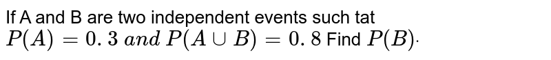 If A and B are two independent events such tat `P(A)=0. 3 a n d P(Auu  B )=0. 8` Find `P(B)dot`