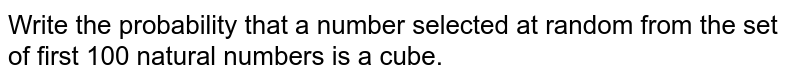 Write the probability that a number selected at random from the set of   first 100 natural numbers is a cube.