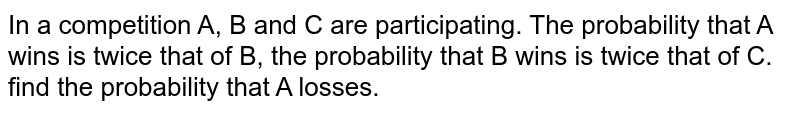 In a competition A, B and C are participating. The probability that A   wins is twice that of B, the probability that B wins is twice that of C. find   the probability that A losses.