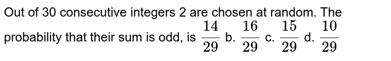 Out of 30 consecutive integers 2 are chosen at random. The probability   that their sum is odd, is  `(14)/(29)` b. `(16)/(29)` c. `(15)/(29)` d. `(10)/(29)`