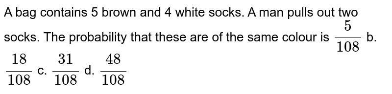A bag contains 5 brown and 4 white socks. A man pulls out two socks.   The probability that these are of the same colour is  `5/(108)` b. `(18)/(108)` c. `(31)/(108)` d. `(48)/(108)`