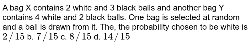 A bag X contains 2 white and 3 black balls and another bag Y contains 4   white and 2 black balls. One bag is selected at random and a ball is drawn   from it. The, the probability chosen to be white is `2//15` b. `7//15` c. `8//15` d. `14//15`