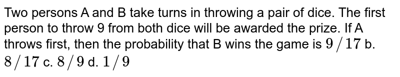 Two persons A and B take turns in throwing a pair of dice. The first   person to throw 9 from both dice will be awarded the prize. If A throws   first, then the probability that B wins the game is `9//17` b. `8//17` c. `8//9` d. `1//9`
