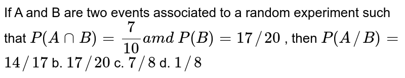 If A and B are two events associated to a random experiment such that `P(AnnB)=7/(10)a m d P(B)=17//20` , then `P(A//B)=`  `14//17` b. `17//20` c. `7//8` d. `1//8`