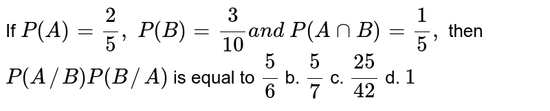 If `P(A)=2/5, P(B)=3/(10)a n d P(AnnB)=1/5,` then `P(  A //  B )P(  B //  A )` is equal to `5/6` b. `5/7` c. `(25)/(42)` d. `1`