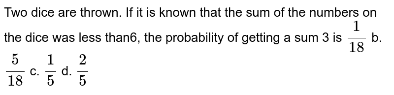 Two dice are thrown. If it is known that the sum of the numbers on the   dice was less than6, the probability   of getting a sum 3 is `1/(18)` b. `5/(18)` c. `1/5` d. `2/5`