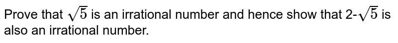 Prove that `sqrt(5)` is an irrational number and hence show that 2-`sqrt(5)` is also an irrational number.