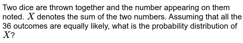 Two dice are thrown together and the number appearing on them noted. `X` denotes the sum of the two numbers. Assuming that all the 36 outcomes are equally likely, what is the probability distribution of `X`?