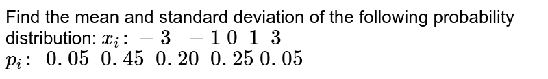 Find the mean and standard deviation of the following probability distribution: `x_i :-3\ \ -1\ 0\ \ 1\ \ 3` `p_i :\ \ 0. 05\ \ 0. 45\ \ 0. 20\ \ 0. 25\ 0. 05`