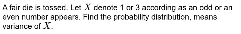 A fair die is tossed. Let `X` denote1 or 3 according as an odd or an even number appears. Find the probability distribution, means variance of `X`.