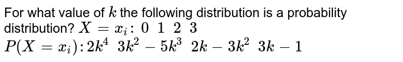 For what value of `k` the following distribution is a probability distribution? `X=x_i :\ 0 \ \ 1 \ \ 2 \ \ 3` `P(X=x_i):2k^4 \ \ 3k^2-5k^3 \ \ 2k-3k^2 \ \ 3k-1`