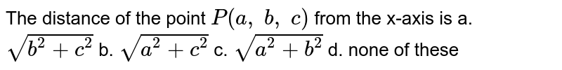 The distance of the point `P(a ,\ b ,\ c)` from the   x-axis is  a. `sqrt(b^2+c^2)`  b. `sqrt(a^2+c^2)`  c. `sqrt(a^2+b^2)`  d.   none of these