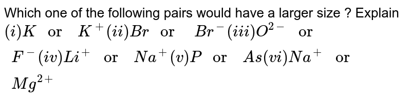 """Which one of the  following  pairs  would  have a larger size ? Explain <br> `(i) K """" or  """" K^(+) (ii) Br """" or   """" Br^(-)  (iii) O^(2-) """" or  """" F^(-)  (iv)  Li^(+)  """" or  """" Na^(+) (v) P """" or  """"As (vi) Na^(+)  """" or  """" Mg^(2+)`"""