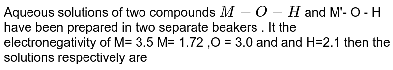 Aqueous  solutions  of two  compounds  `M- O- H`  and M'- O - H  have  been  prepared  in two  separate  beakers  . It the  electronegativity of  M= 3.5  M= 1.72 ,O = 3.0 and  and H=2.1  then the  solutions respectively are
