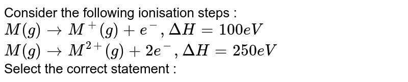 Consider  the following ionisation  steps :  <br> `M ( g) to  M^(+) (g) + e^(-)  , Delta H  = 100 eV` <br> `M ( g) to  M^(2+)  (g) + 2e^(-)  , Delta H  = 250 eV` <br> Select  the correct  statement  :