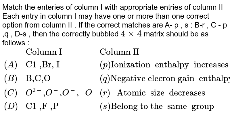 """Match the   enteries of column I with  appropriate  entries of  column II  Each  entry in  column I may  have one  or more  than one  correct  option  from column II . If the  correct  matches are A- p , s : B-r , C - p ,q , D-s , then the  correctly bubbled `4xx4`  matrix  should be  as follows :  <br>  `{:(,""""Column I  """",""""Column II """"),((A),""""C1 ,Br, I"""",(p) """"Ionization  enthalpy  increases """"),((B) ,""""B,C,O """",(q) """"Negative elecron gain  enthalpy  decreases """"),(( C ) ,O^(2-) """","""" O^(-) """","""" O^(-) """", """"O,(r ) """" Atomic  size  decreases """"),(( D ),""""C1 ,F ,P"""" ,( s) """"Belong to the  same  group """"):}`"""
