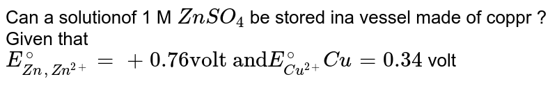 """Can a solutionof 1 M `ZnSO_(4)` be stored ina vessel made of coppr ? Given that <br> `E_(Zn,Zn^(2+))^(@)=+0.76 """"volt and"""" E_(Cu^(2+))^(@)Cu=0.34` volt"""