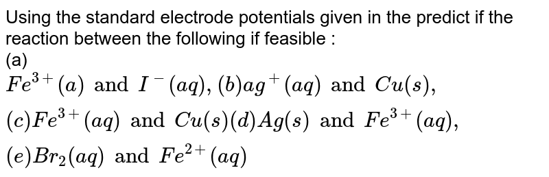Using the standard electrode potentials given in the  predict if the reaction between the following if feasible : <br> (a) `Fe^(3+) (a) and I^(-)(aq), (b)ag^(+)(aq)and Cu(s), (c )Fe^(3+)(aq)and Cu (s) (d) Ag(s)and Fe^(3+)(aq),(e )Br_(2)(aq)and Fe^(2+)(aq)`