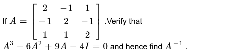 If `A=[[2,-1, 1],[-1 ,2,-1],[ 1, 1, 2]]` .Verify that `A^3-6A^2+9A-4I=0` and   hence find `A^(-1)` .