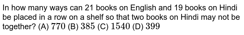 In how many ways can 21 books on English and 19 books on Hindi be placed in a row on a shelf so that two books on Hindi may not be together?    (A) `770` (B) `385`  (C) `1540`  (D) `399`