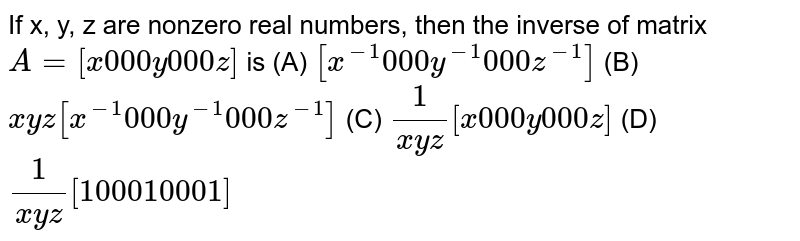 If x, y, z are nonzero real numbers, then the   inverse of matrix `A=[x0 0 0y0 0 0z]` is (A) `[x^(-1)0 0 0y^(-1)0 0 0z^(-1)]`  (B) `x y z[x^(-1)0 0 0y^(-1)0 0 0z^(-1)]`   (C) `1/(x y z)[x0 0 0y0 0 0z]`  (D)   `1/(x y z)[1 0 0 0 1 0 0 0 1]`