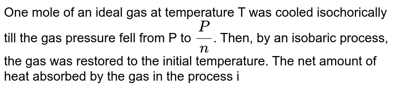 One mole of an ideal gas at temperature T was cooled isochorically till the gas pressure fell from P to `(P)/(n)`. Then, by an isobaric process, the gas was restored to the initial temperature. The net amount of heat absorbed by the gas in the process is