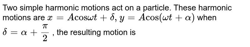 """Two simple harmonic motions act on a particle. These harmonic motions are `x = A """"cos""""omegat + delta , y = A """"cos""""(omegat + alpha)` when `delta= alpha + (pi)/(2)` , the resulting motion is"""