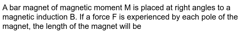 A bar magnet of magnetic moment M is placed at right angles to a magnetic induction B. If a force F is experienced by each pole of the magnet, the length of the magnet will be