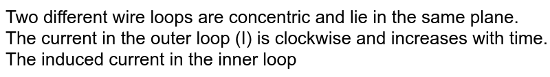 """Two different wire loops are concentric and lie in the same plane. The current in the outer loop (I) is clockwise and increases with time. The induced current in the inner loop <br> <img src=""""https://d10lpgp6xz60nq.cloudfront.net/physics_images/DPP_PHY_CP20_E01_043_Q01.png"""" width=""""80%"""">"""