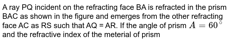 """A ray PQ incident on the refracting face BA is refracted in the prism BAC as shown in the figure and emerges from the other refracting face AC as RS such that AQ = AR. If the angle of prism `A = 60^(@)` and the refractive index of the meterial of prism  is `sqrt2` , then the angle of deviation of the ray is  <br>  <img src=""""https://d10lpgp6xz60nq.cloudfront.net/physics_images/DPP_PHY_CP23_E01_043_Q01.png"""" width=""""80%"""">"""