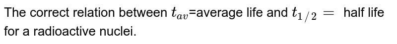 The correct relation between `t_(av)`=average life and `t_(1//2)=` half life for a radioactive nuclei.