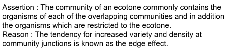 Assertion : The community of an ecotone commonly contains the organisms of each of the overlapping communities and in addition the organisms which are restricted to the ecotone. <br> Reason : The tendency for increased variety and density at community junctions is known as the edge effect.