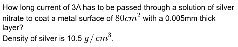 How long current of 3A has to be passed through a solution of silver nitrate to coat a metal surface of `80cm^(2)` with a 0.005mm thick layer? <br> Density of silver is 10.5 `g//cm^(3)`.