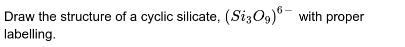 Draw the structure of a cyclic silicate, `(Si_(3)O_(9))^(6-)` with proper labelling.