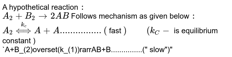 """A hypothetical reaction `:` <br> `A_(2)+B_(2)rarr 2AB` Follows mechanism as given below `:` <br> `A_(2) overset(k_(c))hArr A+A................(` fast `)""""     """"(k_(C)-` is equilibrium constant )  <br> `A+B_(2)overset(k_(1))rarrAB+B...............("""" slow"""")""""  """"(k_(1)-` rate constant ) <br> `A+B underset(K_(2))overset(k_(2))hArrAB...............(` fast `)""""  """"(k_(2),k_(3)-` are rate constant`)` <br> Give the rate law."""