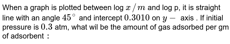 When a graph is plotted between log `x//m` and log p, it is straight line with an angle `45^(@)` and intercept `0.3010` on `y-` axis . If initial pressure is `0.3` atm, what wil be  the amount of gas adsorbed per gm of adsorbent `:`