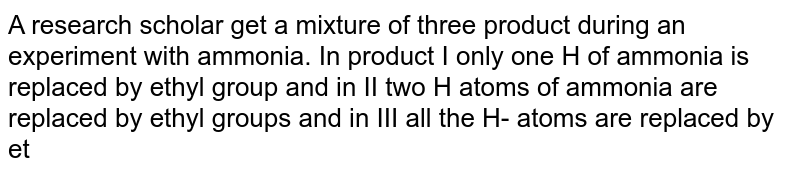 A research scholar get a mixture of three product during an experiment with ammonia. In product I only one H of ammonia is replaced by ethyl group and in II two H atoms of ammonia are replaced by ethyl groups and in III all the H- atoms are replaced by ethyl groups. Which test he should use to distinguish or separate the products `:`