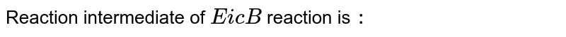 Reaction intermediate of `EicB` reaction is `:`