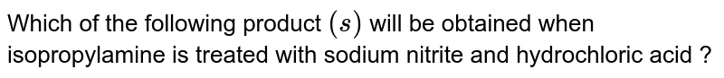 Which of the following product `(s)` will be obtained when isopropylamine is treated with sodium nitrite and hydrochloric acid ?