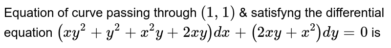 Equation of curve passing through `(1,1)` & satisfyng the differential equation `(xy(2)+y^(2)+x^(2)y+2xy)dx+(2xy+x^(2))dy=0` is