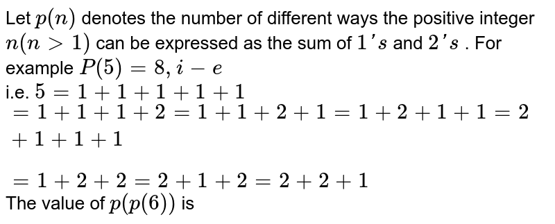 Let `p(n)` denotes the number of different ways the positive integer `n(ngt1)` can be expressed as the sum of `1's` and `2's` . For example `P(5)=8,i-e` <br> i.e. `5=1+1+1+1+1` <br> `=1+1+1+2=1+1+2+1=1+2+1+1=2+1+1+1` <br> `=1+2+2=2+1+2=2+2+1` <br> The value of `p(p(6))` is
