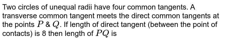Two circles of unequal radii have four common tangents. A transverse common tangent meets the direct common tangents at the points `P` & `Q`. If length of direct tangent (between the point of contacts) is 8 then length of `PQ` is