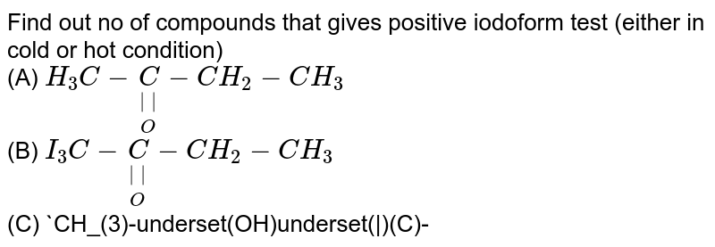 """Find out no of compounds that gives positive iodoform test (either in cold or hot condition) <br> (A) `H_(3)C-underset(O)underset(